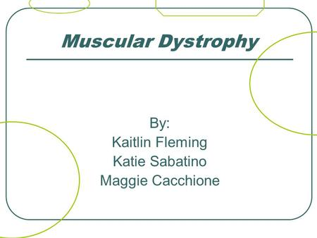 Muscular Dystrophy By: Kaitlin Fleming Katie Sabatino Maggie Cacchione.