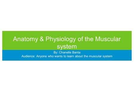 Anatomy & Physiology of the Muscular system By: Chanelle Banta Audience: Anyone who wants to learn about the muscular system.
