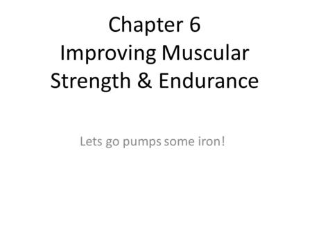 Chapter 6 Improving Muscular Strength & Endurance Lets go pumps some iron!