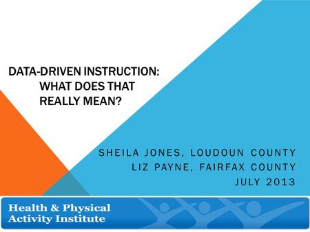 DATA-DRIVEN INSTRUCTION: WHAT DOES THAT REALLY MEAN? SHEILA JONES, LOUDOUN COUNTY LIZ PAYNE, FAIRFAX COUNTY JULY 2013.