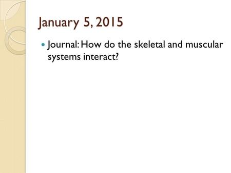January 5, 2015 Journal: How do the skeletal and muscular systems interact?
