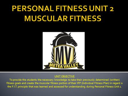 UNIT OBJECTIVE To provide the students the necessary knowledge to take their previously determined (written) fitness goals and create the muscular fitness.