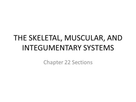 THE SKELETAL, MUSCULAR, AND INTEGUMENTARY SYSTEMS Chapter 22 Sections.