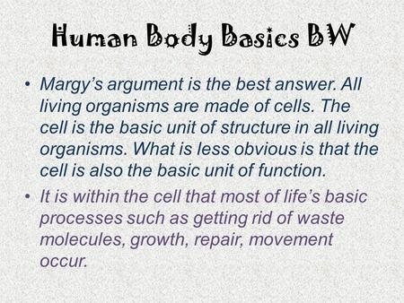 Human Body Basics BW Margy's argument is the best answer. All living organisms are made of cells. The cell is the basic unit of structure in all living.