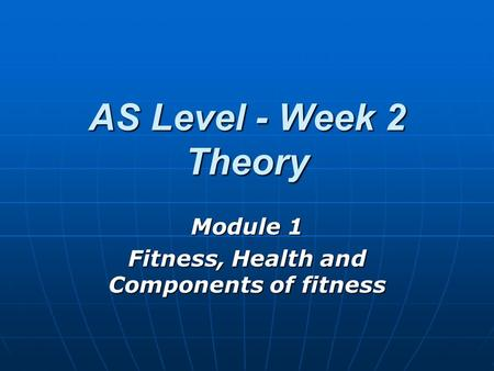 AS Level - Week 2 Theory Module 1 Fitness, Health and Components of fitness.