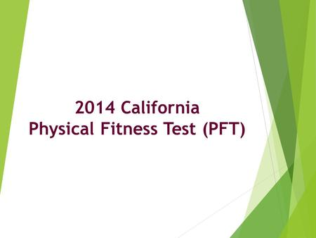 2014 California Physical Fitness Test (PFT). The Physical Fitness Test (PFT)  Required per Education Code Section 60800  Primary Goal: To assist students.