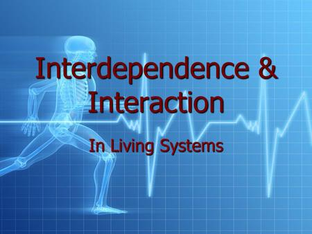 Interdependence & Interaction In Living Systems. Systems Any group of parts that work together as a unit.