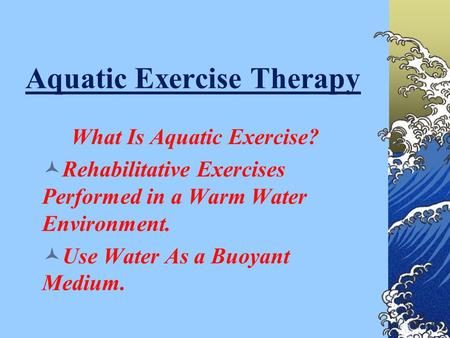 Aquatic Exercise Therapy What Is Aquatic Exercise? Rehabilitative Exercises Performed in a Warm Water Environment. Use Water As a Buoyant Medium.