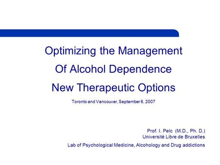 Optimizing the Management Of Alcohol Dependence New Therapeutic Options Toronto and Vancouver, September 6, 2007 Prof. I. Pelc (M.D., Ph. D.) Université.