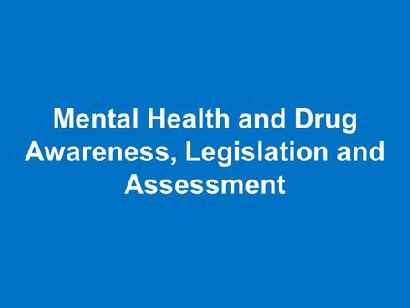 Mental Health and Drug Awareness, Legislation and Assessment.