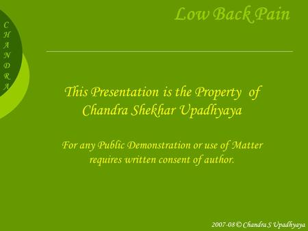 CHANDRACHANDRA Low Back Pain This Presentation is the Property of Chandra Shekhar Upadhyaya For any Public Demonstration or use of Matter requires written.