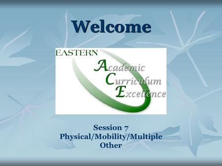Welcome Session 7 Physical/Mobility/Multiple Other.