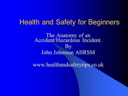 Health and Safety for Beginners The Anatomy of an Accident/Hazardous Incident. By John Johnston AIIRSM www.healthandsafetytips.co.uk.