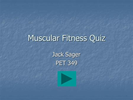 Jack Sager PET 349 Muscular Fitness Quiz. Directions Read each question and choose an answer by clicking once on the corresponding letter with your mouse.