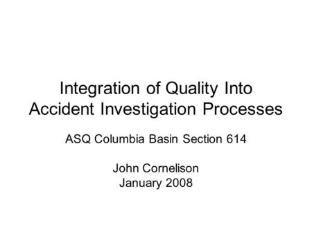 Integration of Quality Into Accident Investigation Processes ASQ Columbia Basin Section 614 John Cornelison January 2008.