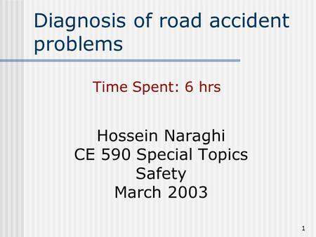 1 Diagnosis of road accident problems Hossein Naraghi CE 590 Special Topics Safety March 2003 Time Spent: 6 hrs.