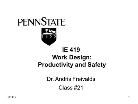 IE 419 1 Work Design: Productivity and Safety Dr. Andris Freivalds Class #21.