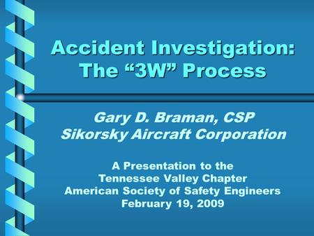 "Accident Investigation: The ""3W"" Process Gary D. Braman, CSP Sikorsky Aircraft Corporation A Presentation to the Tennessee Valley Chapter American Society."