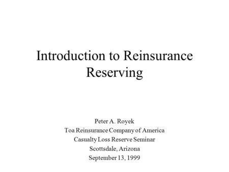 Introduction to Reinsurance Reserving Peter A. Royek Toa Reinsurance Company of America Casualty Loss Reserve Seminar Scottsdale, Arizona September 13,