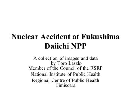 Nuclear Accident at Fukushima Daiichi NPP A collection of images and data by Toro Laszlo Member of the Council of the RSRP National Institute of Public.