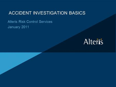 ACCIDENT INVESTIGATION BASICS Alteris Risk Control Services January 2011.