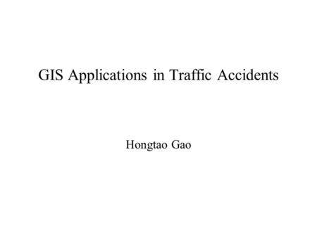 GIS Applications in Traffic Accidents Hongtao Gao.