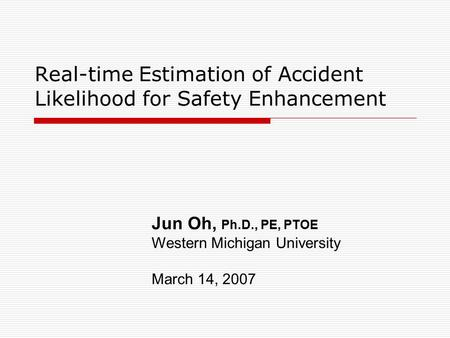 Real-time Estimation of Accident Likelihood for Safety Enhancement Jun Oh, Ph.D., PE, PTOE Western Michigan University March 14, 2007.