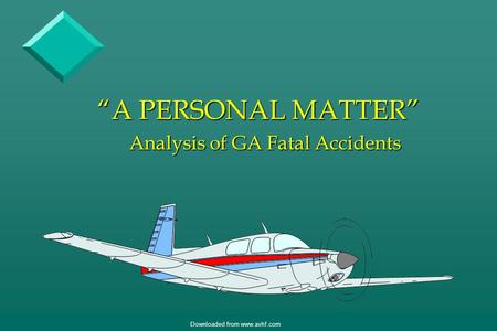 "Downloaded from www.avhf.com ""A PERSONAL MATTER"" Analysis of GA Fatal Accidents."