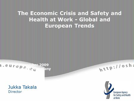 3-5 November 2009 Düsseldorf, Germany Jukka Takala Director The Economic Crisis and Safety and Health at Work - Global and European Trends.