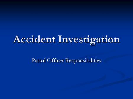 Accident Investigation Patrol Officer Responsibilities.