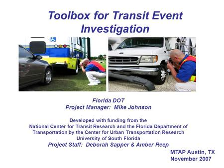 Toolbox for Transit Event Investigation Florida DOT Project Manager: Mike Johnson Developed with funding from the National Center for Transit Research.