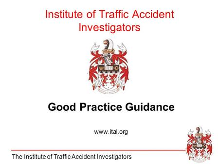 The Institute of Traffic Accident Investigators Institute of Traffic Accident Investigators Good Practice Guidance www.itai.org.