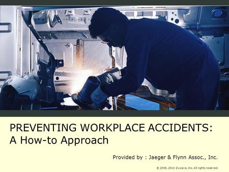 PREVENTING WORKPLACE ACCIDENTS: A How-to Approach Provided by : Jaeger & Flynn Assoc., Inc. © 2008, 2010 Zywave, Inc. All rights reserved.