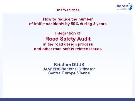 The Workshop How to reduce the number of traffic accidents by 50% during 3 years Integration of Road Safety Audit in the road design process and other.