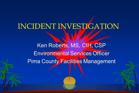 INCIDENT INVESTIGATION Ken Roberts, MS, CIH, CSP Environmental Services Officer Pima County Facilities Management.