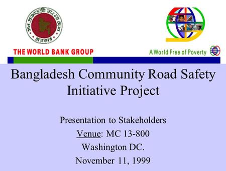 Bangladesh Community <strong>Road</strong> <strong>Safety</strong> Initiative Project Presentation to Stakeholders Venue: MC 13-800 Washington DC. November 11, 1999.