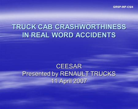 TRUCK CAB CRASHWORTHINESS IN REAL WORD ACCIDENTS CEESAR Presented by RENAULT TRUCKS 11 April 2007 GRSP-INF-CS/4.
