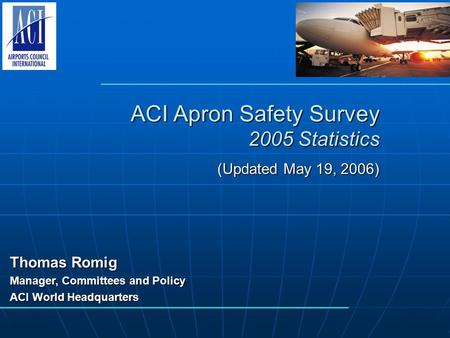 ACI Apron Safety Survey 2005 Statistics (Updated May 19, 2006) Thomas Romig Manager, Committees and Policy ACI World Headquarters.