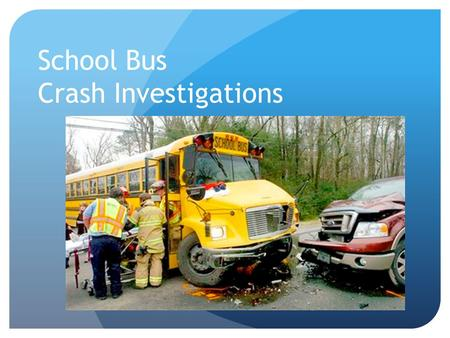 "School Bus Crash Investigations. Today, Our Focus Will Be on… ""Determining The Cause"" This information was assembled to assist you in completing a successful."