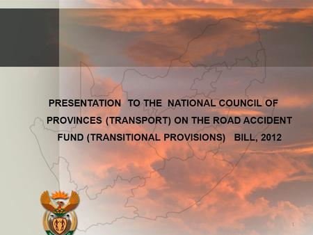 PRESENTATION TO THE NATIONAL COUNCIL OF PROVINCES (TRANSPORT) ON THE ROAD ACCIDENT FUND (TRANSITIONAL PROVISIONS) BILL, 2012 1.