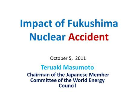 Impact of Fukushima Nuclear Accident Teruaki Masumoto Chairman of the Japanese Member Committee of the World Energy Council October 5, 2011.