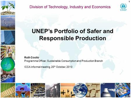 UNEP's Portfolio of Safer and Responsible Production Ruth Coutto Programme Officer, Sustainable Consumption and Production Branch ICCA informal meeting,