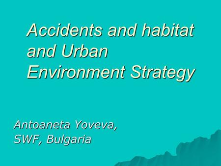 Accidents and habitat and Urban Environment Strategy Antoaneta Yoveva, SWF, Bulgaria.