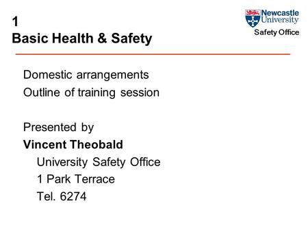 Safety Office 1 Basic Health & Safety Domestic arrangements Outline of training session Presented by Vincent Theobald University Safety Office 1 Park Terrace.