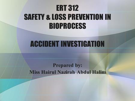 ERT 312 SAFETY & LOSS PREVENTION IN BIOPROCESS ACCIDENT INVESTIGATION Prepared by: Miss Hairul Nazirah Abdul Halim.