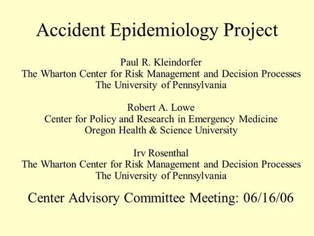 Accident Epidemiology Project Paul R. Kleindorfer The Wharton Center for Risk Management and Decision Processes The University of Pennsylvania Robert A.