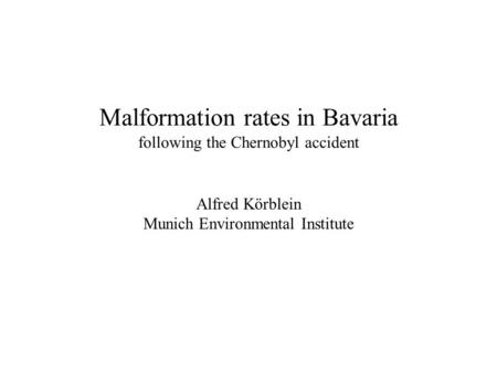 Malformation rates in Bavaria following the Chernobyl accident Alfred Körblein Munich Environmental Institute.