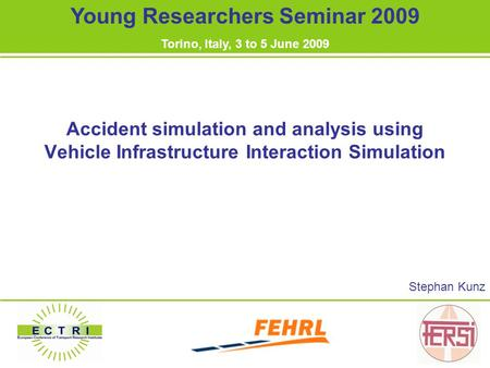 Accident simulation and analysis using Vehicle Infrastructure Interaction Simulation Stephan Kunz Young Researchers Seminar 2009 Torino, Italy, 3 to 5.
