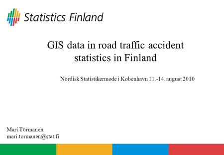 GIS data in road traffic accident statistics in Finland Nordisk Statistikermøde i København 11.-14. august 2010 Mari Törmänen