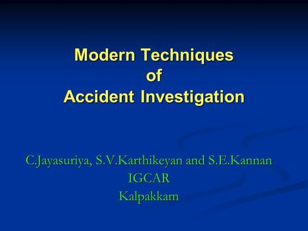 Modern Techniques of Accident Investigation C.Jayasuriya, S.V.Karthikeyan and S.E.Kannan IGCARKalpakkam.